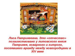 Лиса Патрикеевна. Это «отчество» позаимствовано у литовского князя Патрикея,