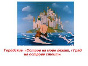Городские. «Остров на море лежит, / Град на острове стоит».