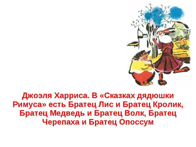 Джоэля Харриса. В «Сказках дядюшки Римуса» есть Братец Лис и Братец Кролик,...