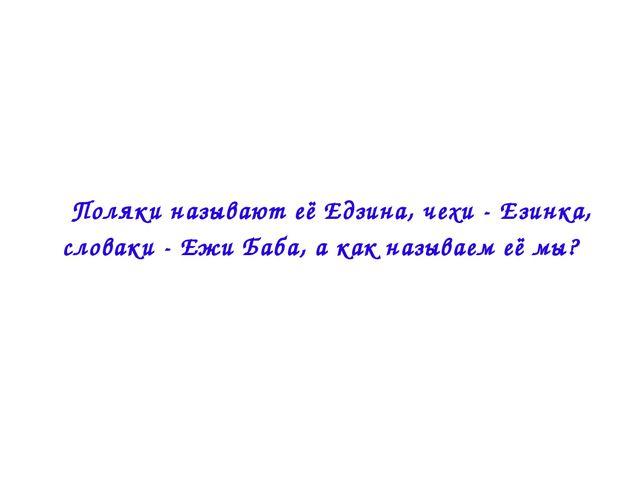  Поляки называют её Едзина, чехи - Езинка, словаки - Ежи Баба, а как называе...