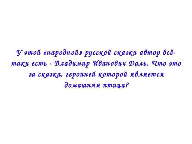 У этой «народной» русской сказки автор всё-таки есть - Владимир Иванович Даль...