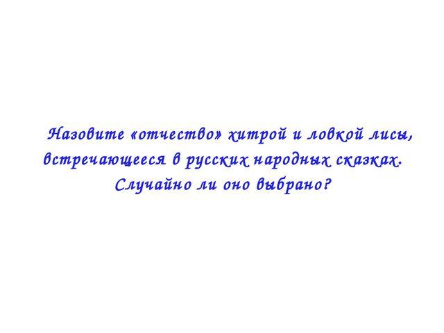  Назовите «отчество» хитрой и ловкой лисы, встречающееся в русских народных...