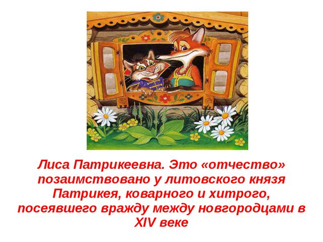 Лиса Патрикеевна. Это «отчество» позаимствовано у литовского князя Патрикея,...