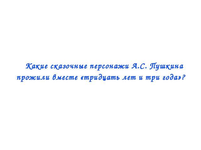  Какие сказочные персонажи А.С. Пушкина прожили вместе «тридцать лет и три г...