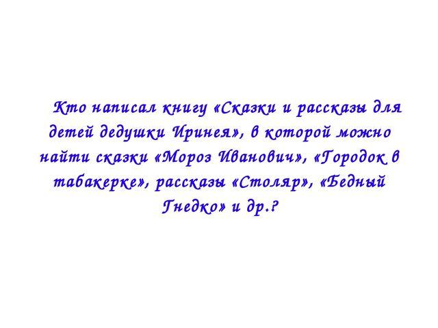  Кто написал книгу «Сказки и рассказы для детей дедушки Иринея», в которой м...
