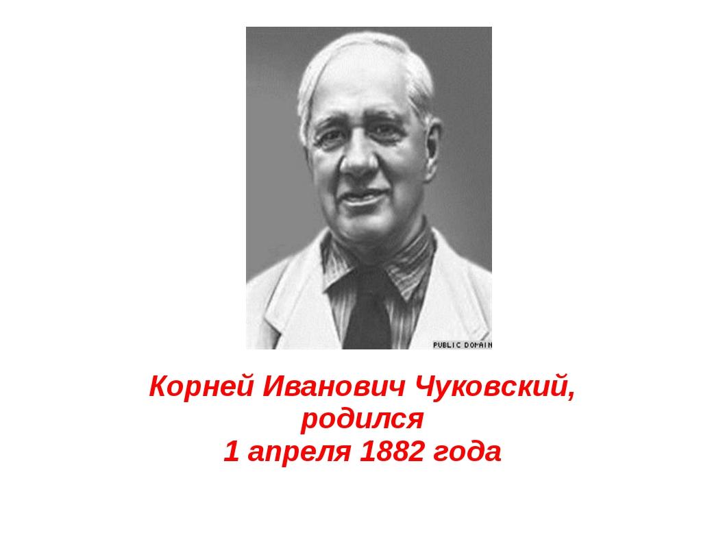 Корней Иванович Чуковский, родился 1 апреля 1882 года