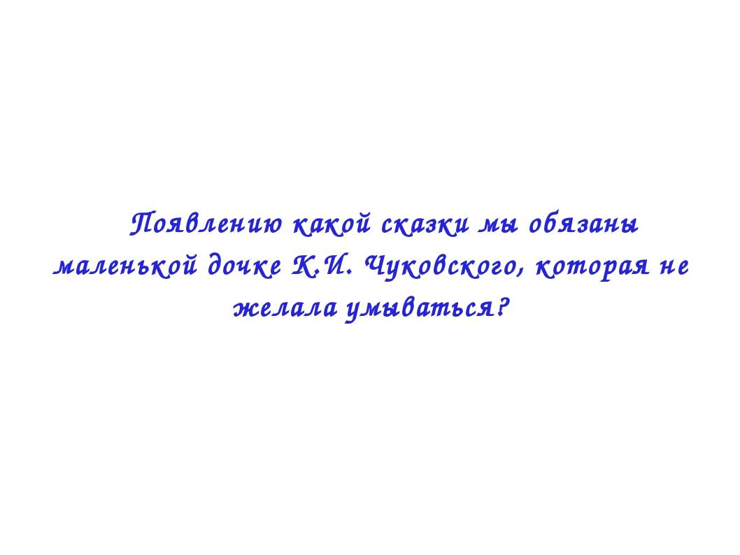  Появлению какой сказки мы обязаны маленькой дочке К.И. Чуковского, которая...