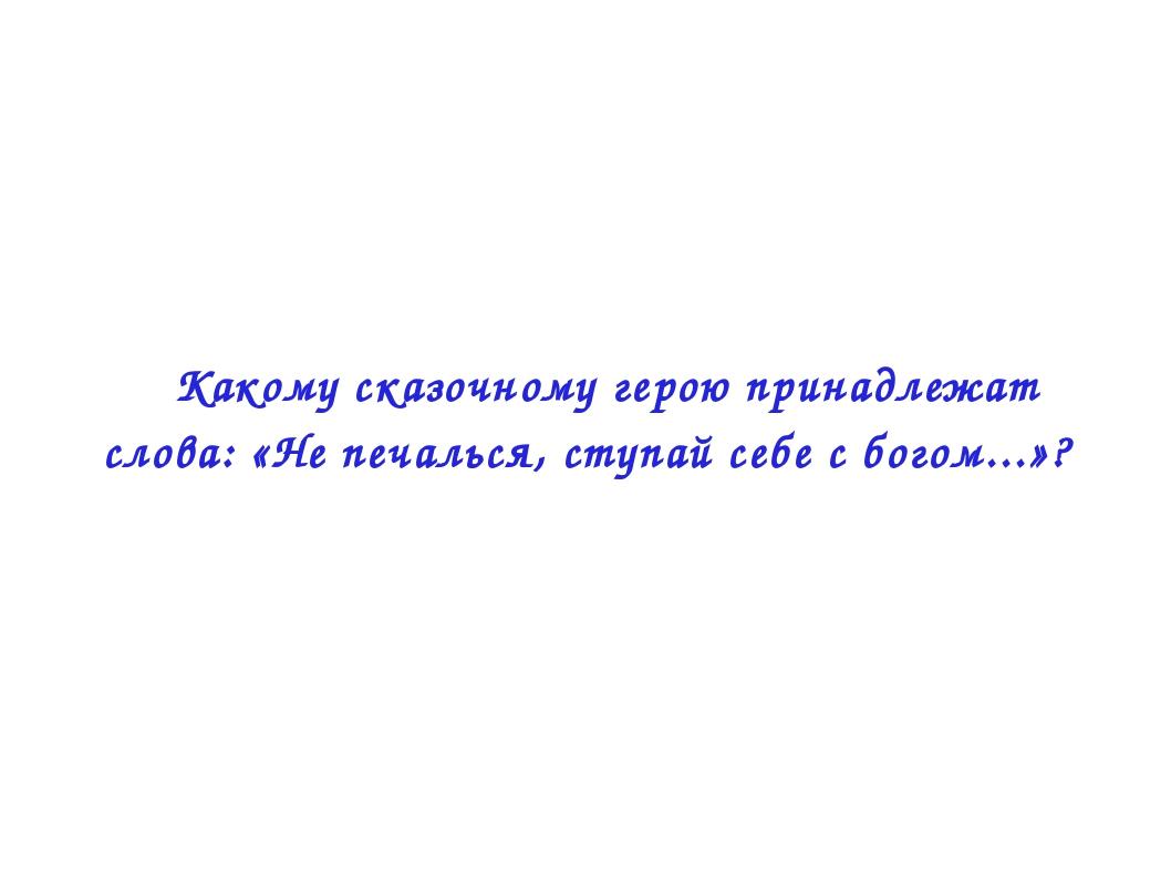  Какому сказочному герою принадлежат слова: «Не печалься, ступай себе с бого...
