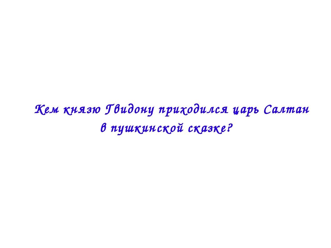  Кем князю Гвидону приходился царь Салтан в пушкинской сказке?