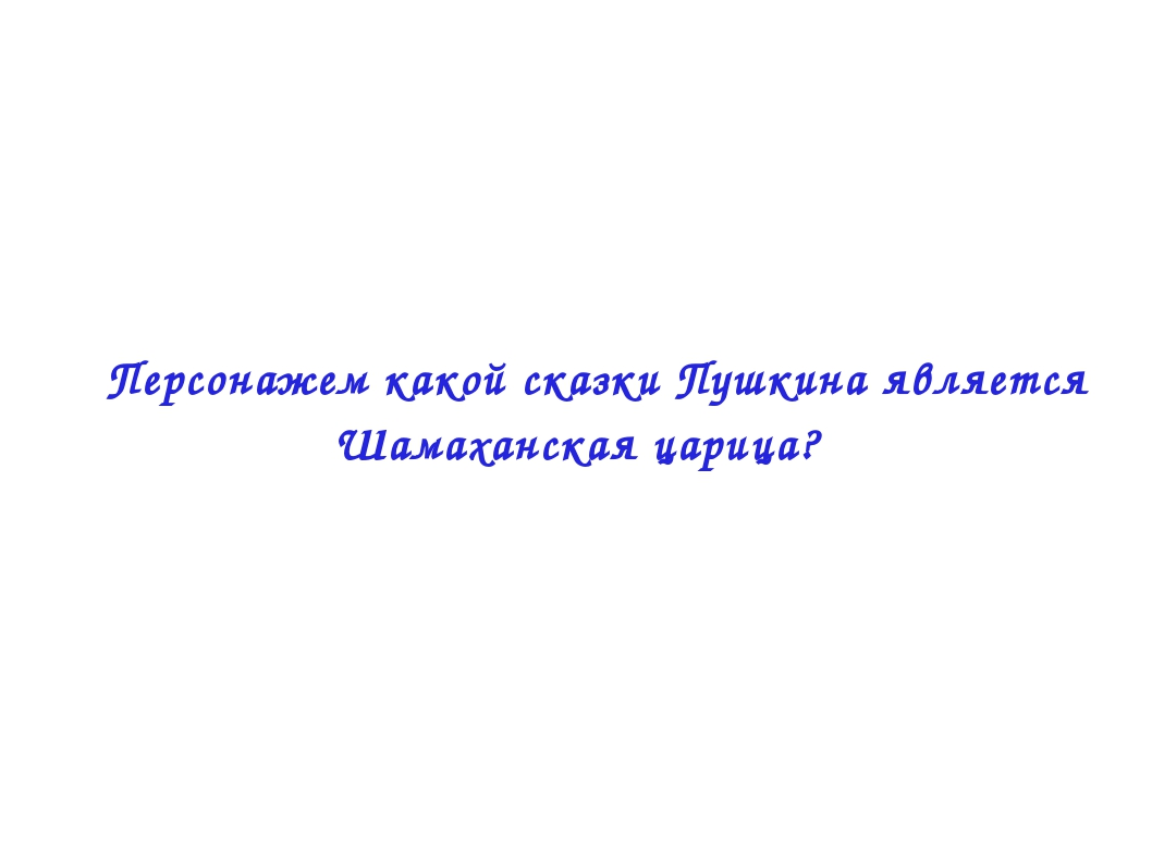  Персонажем какой сказки Пушкина является Шамаханская царица?