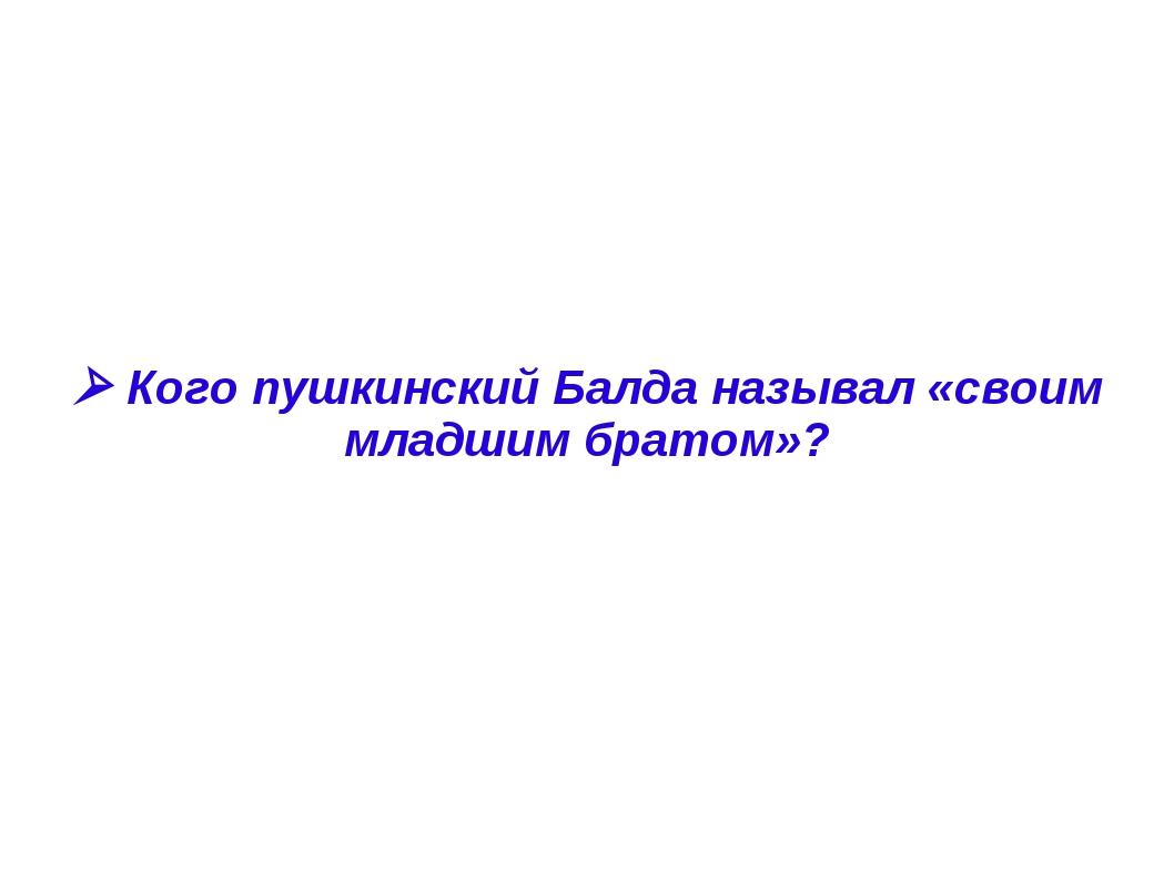  Кого пушкинский Балда называл «своим младшим братом»?