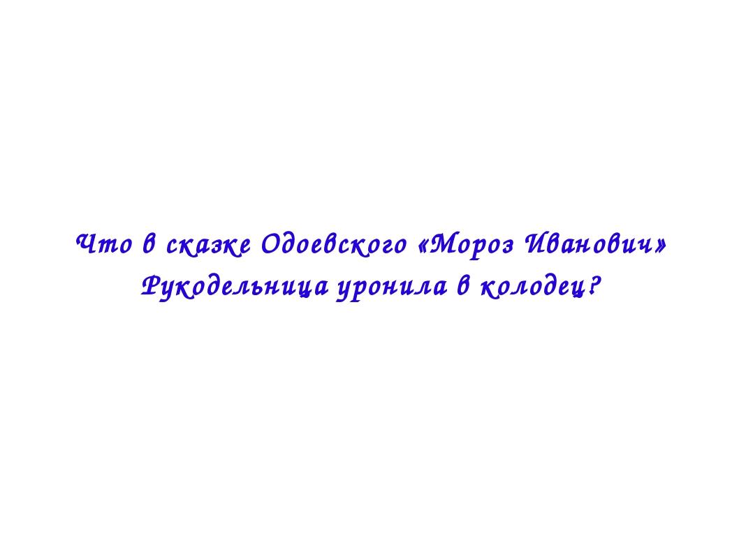 Что в сказке Одоевского «Мороз Иванович» Рукодельница уронила в колодец?