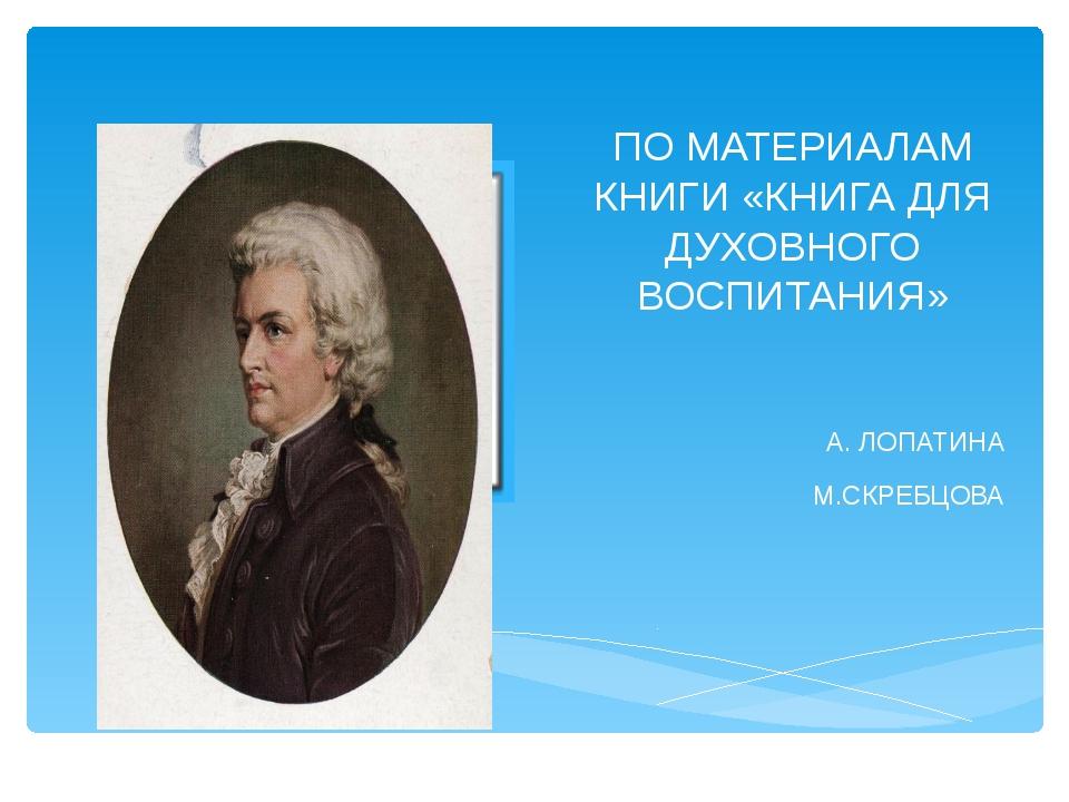 ПО МАТЕРИАЛАМ КНИГИ «КНИГА ДЛЯ ДУХОВНОГО ВОСПИТАНИЯ» А. ЛОПАТИНА М.СКРЕБЦОВА