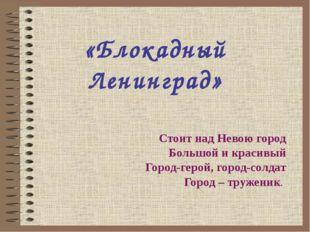 «Блокадный Ленинград» Стоит над Невою город Большой и красивый Город-герой, г