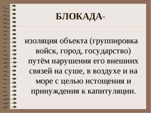 БЛОКАДА- изоляция объекта (группировка войск, город, государство) путём наруш