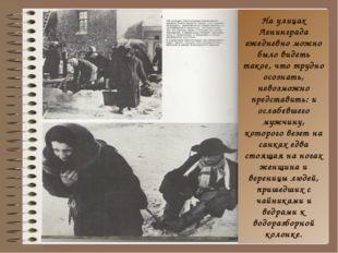 На улицах Ленинграда ежедневно можно было видеть такое, что трудно осознать,