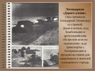Легендарная «Дорога жизни». Она связывала блокадный Ленинград со страной. Дне