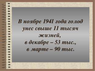 В ноябре 1941 года голод унес свыше 11 тысяч жизней, в декабре – 53 тыс., в м