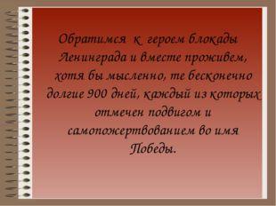 Обратимся к героем блокады Ленинграда и вместе проживем, хотя бы мысленно, т