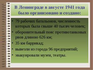 В Ленинграде в августе 1941 года было организовано и создано: 79 рабочих бата