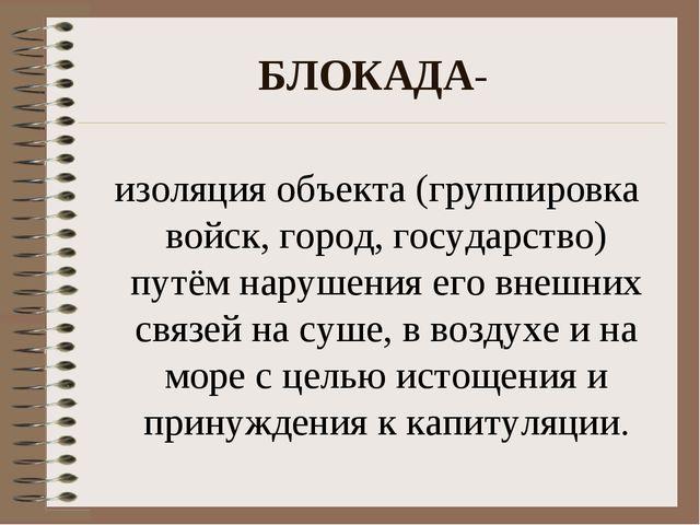 БЛОКАДА- изоляция объекта (группировка войск, город, государство) путём наруш...
