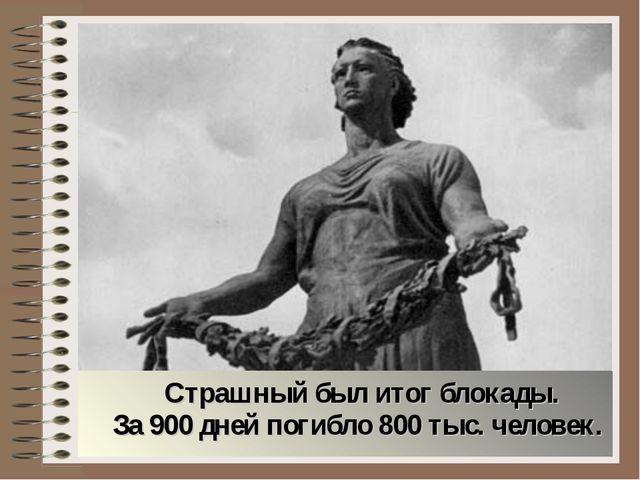 Страшный был итог блокады. За 900 дней погибло 800 тыс. человек.
