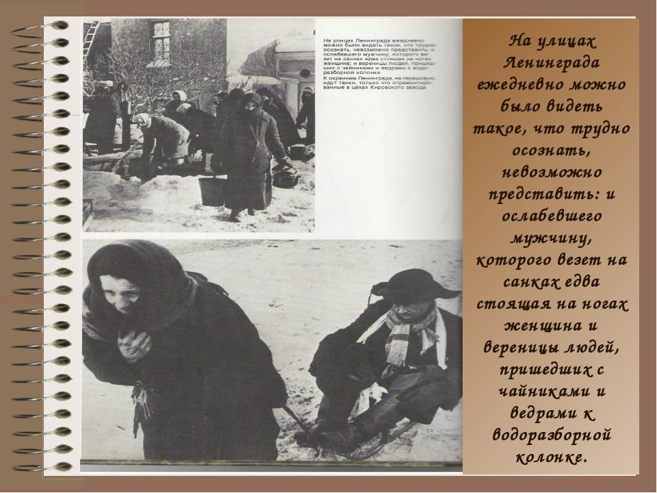 На улицах Ленинграда ежедневно можно было видеть такое, что трудно осознать,...