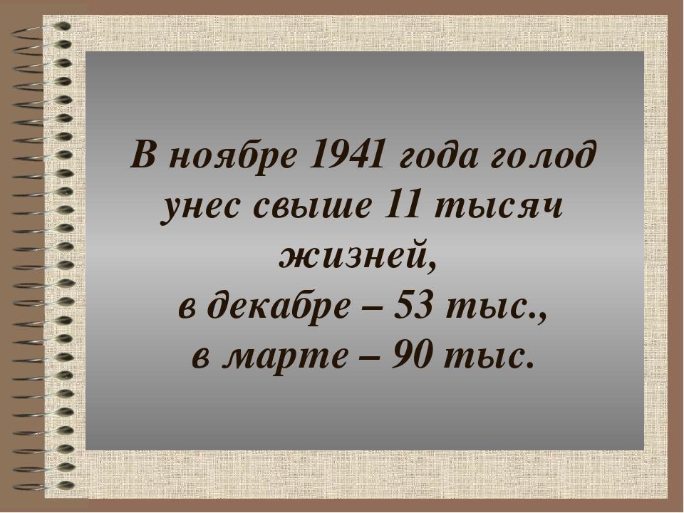 В ноябре 1941 года голод унес свыше 11 тысяч жизней, в декабре – 53 тыс., в м...