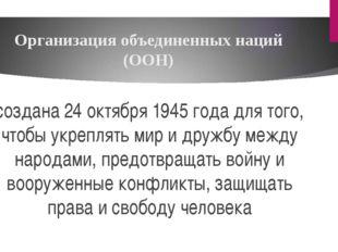 Организация объединенных наций (ООН) создана 24 октября 1945 года для того, ч