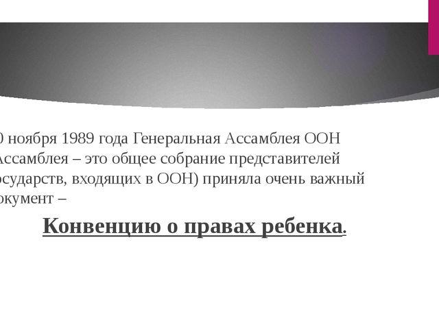 20 ноября 1989 года Генеральная Ассамблея ООН (Ассамблея – это общее собрание...