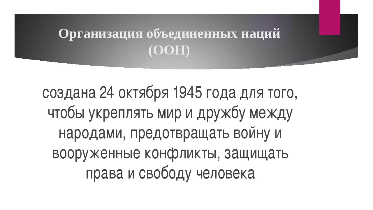 Организация объединенных наций (ООН) создана 24 октября 1945 года для того, ч...