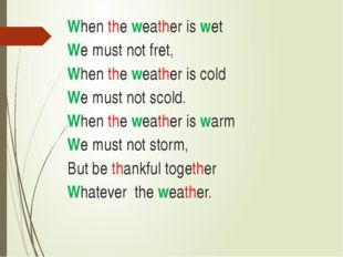 When the weather is wet  We must not fret,