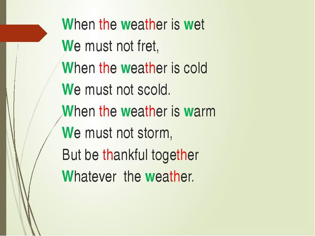 When the weather is wet  We must not fret, ...