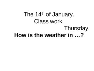 The 14th of January. Class work. Thursday. How is the weather in …?