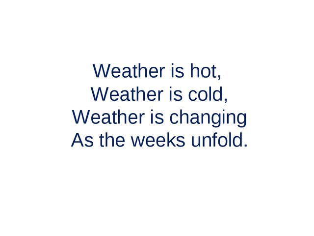 Weather is hot, Weather is cold, Weather is changing As the weeks unfold.