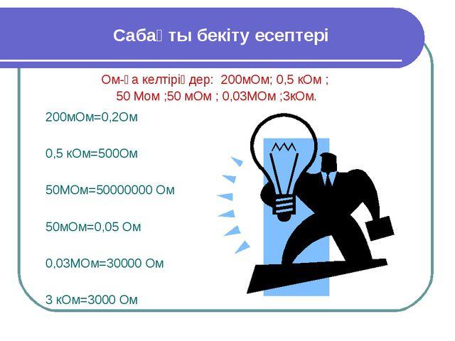 Сабақты бекіту есептері Ом-ға келтіріңдер: 200мОм; 0,5 кОм ; 50 Мом ;50 мОм ;...