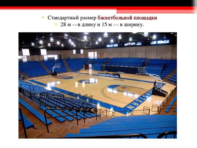 Стандартный размербаскетбольной площадки 28 м —в длину и 15 м — в ширину.