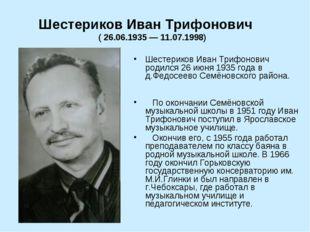 Шестериков Иван Трифонович родился 26 июня 1935 года в д.Федосеево Семёновск