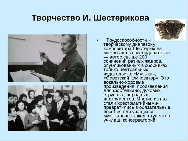 Творчество И. Шестерикова  Трудоспособности и творческому диапазону композит...