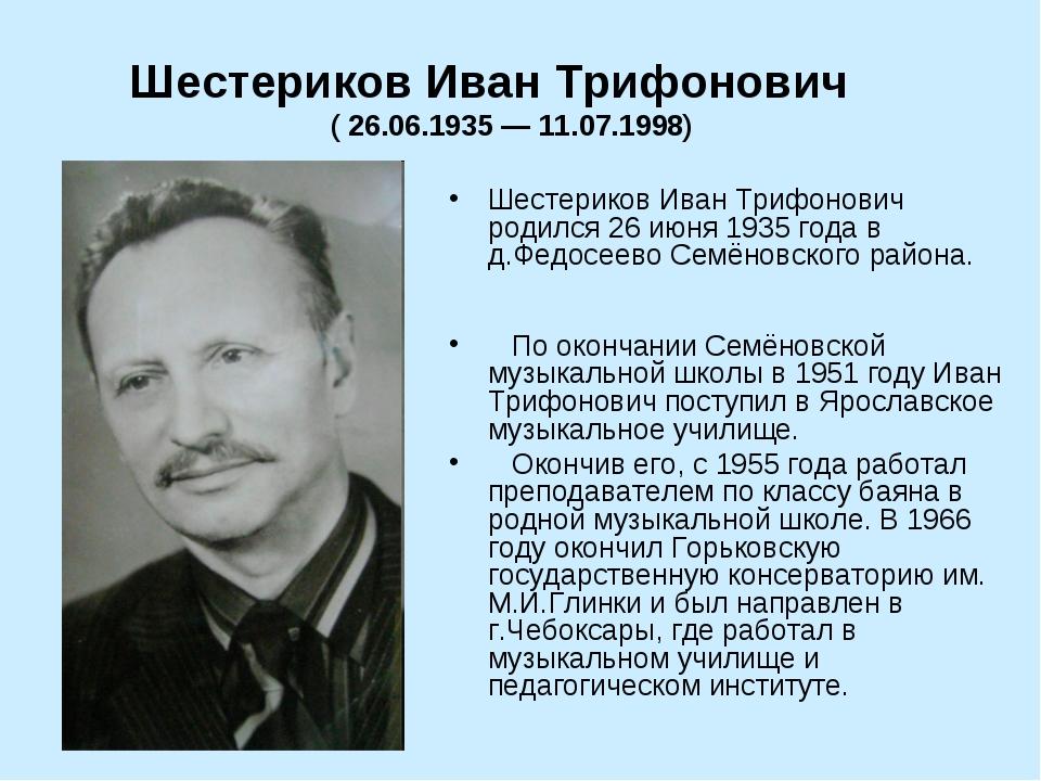 Шестериков Иван Трифонович родился 26 июня 1935 года в д.Федосеево Семёновск...