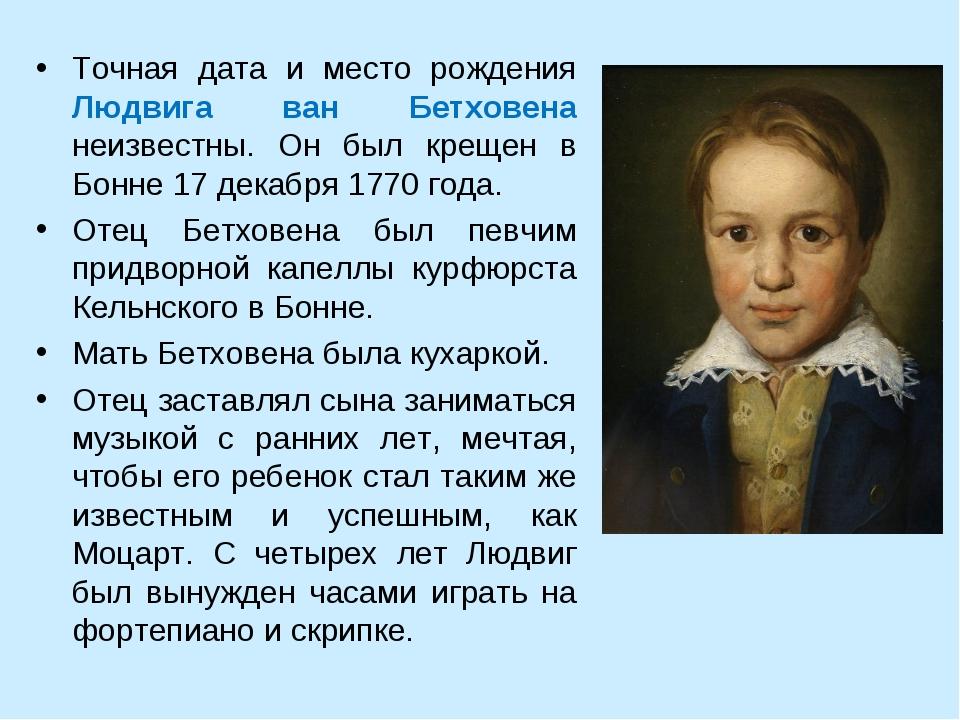 Точная дата и место рождения Людвига ван Бетховена неизвестны. Он был крещен...