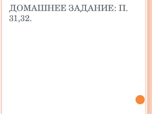 ДОМАШНЕЕ ЗАДАНИЕ: П. 31,32.