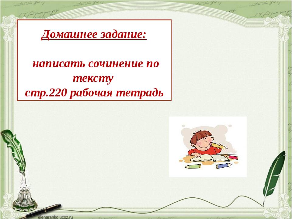 Домашнее задание: написать сочинение по тексту стр.220 рабочая тетрадь