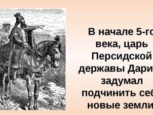 В начале 5-го века, царь Персидской державы Дарий I задумал подчинить себе но