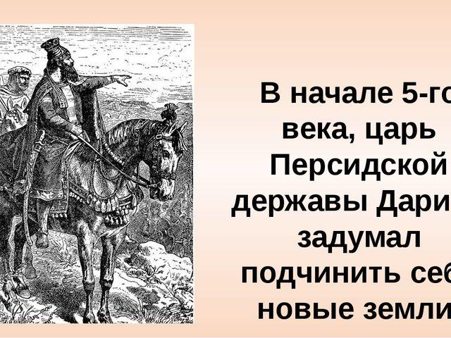 В начале 5-го века, царь Персидской державы Дарий I задумал подчинить себе но...