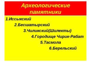 Археологические памятники 1.Иссыкский 2.Бесшатырский 3.Чиликский(Шилекты) 4.Г