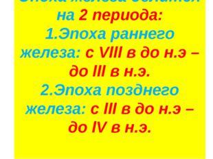 Эпоха железа делится на 2 периода: 1.Эпоха раннего железа: с Vlll в до н.э –