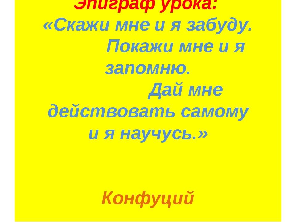 Эпиграф урока: «Скажи мне и я забуду. Покажи мне и я запомню. Дай мне действо...