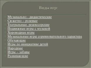 Музыкально - дидактические Сюжетно – ролевые Театральные. режиссерские Подвиж