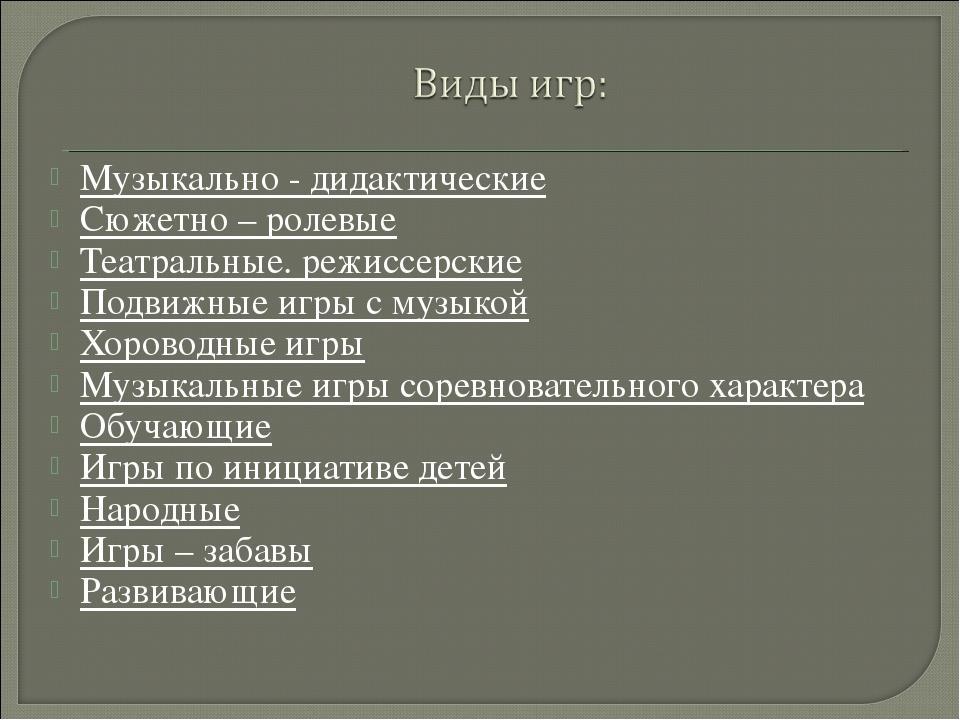 Музыкально - дидактические Сюжетно – ролевые Театральные. режиссерские Подвиж...